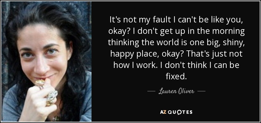 It's not my fault I can't be like you, okay? I don't get up in the morning thinking the world is one big, shiny, happy place, okay? That's just not how I work. I don't think I can be fixed. - Lauren Oliver