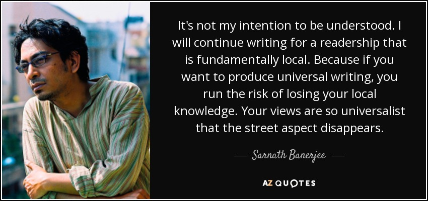 It's not my intention to be understood. I will continue writing for a readership that is fundamentally local. Because if you want to produce universal writing, you run the risk of losing your local knowledge. Your views are so universalist that the street aspect disappears. - Sarnath Banerjee