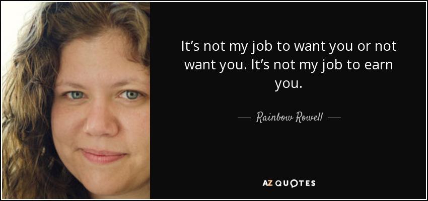 It's not my job to want you or not want you. It's not my job to earn you. - Rainbow Rowell