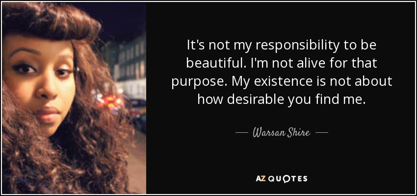It's not my responsibility to be beautiful. I'm not alive for that purpose. My existence is not about how desirable you find me. - Warsan Shire