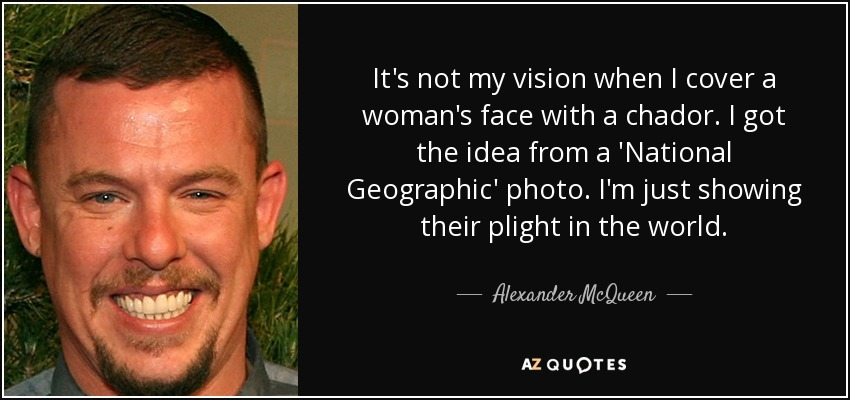 It's not my vision when I cover a woman's face with a chador. I got the idea from a 'National Geographic' photo. I'm just showing their plight in the world. - Alexander McQueen