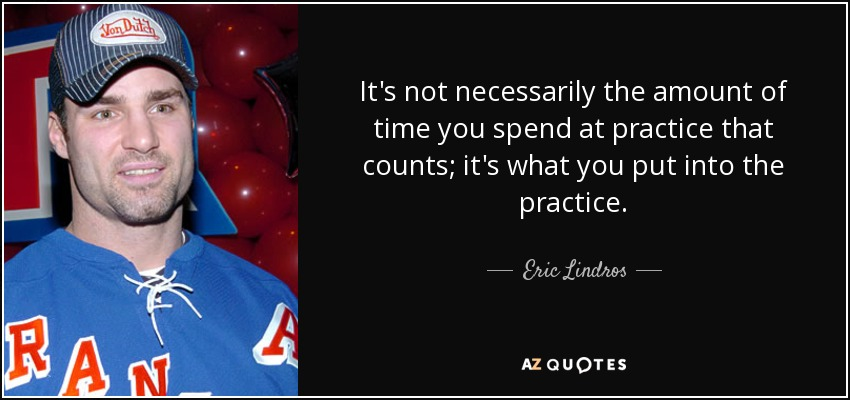 It's not necessarily the amount of time you spend at practice that counts; it's what you put into the practice. - Eric Lindros