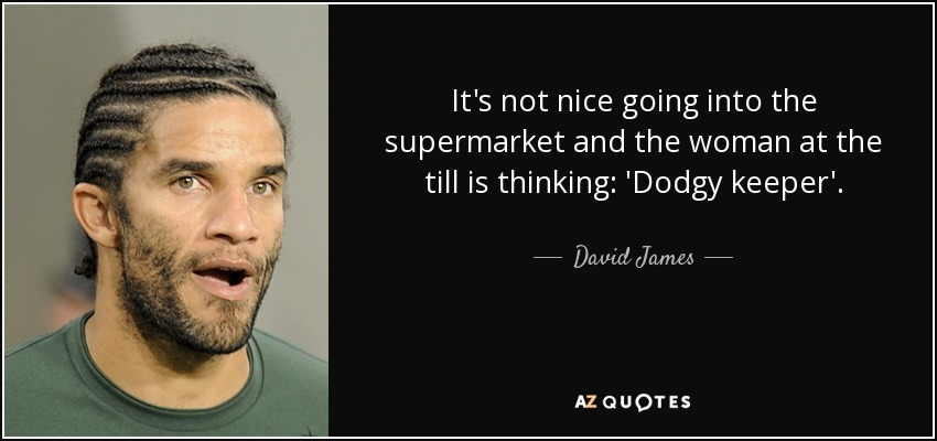 It's not nice going into the supermarket and the woman at the till is thinking: 'Dodgy keeper'. - David James