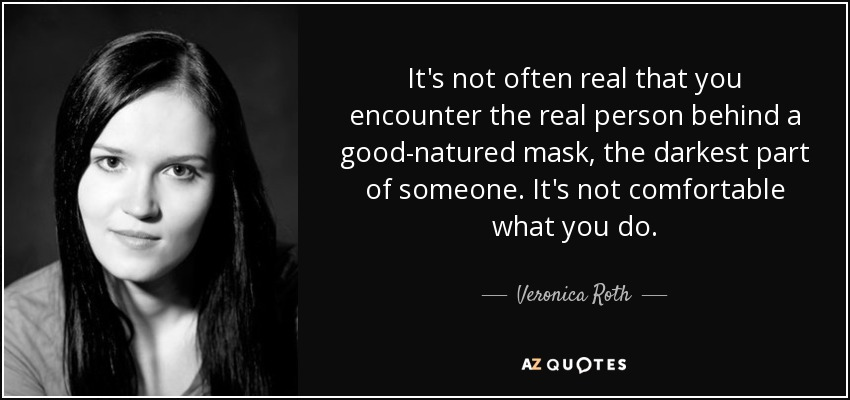 It's not often real that you encounter the real person behind a good-natured mask, the darkest part of someone. It's not comfortable what you do. - Veronica Roth