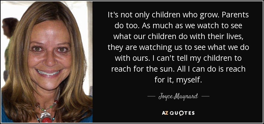 It's not only children who grow. Parents do too. As much as we watch to see what our children do with their lives, they are watching us to see what we do with ours. I can't tell my children to reach for the sun. All I can do is reach for it, myself. - Joyce Maynard