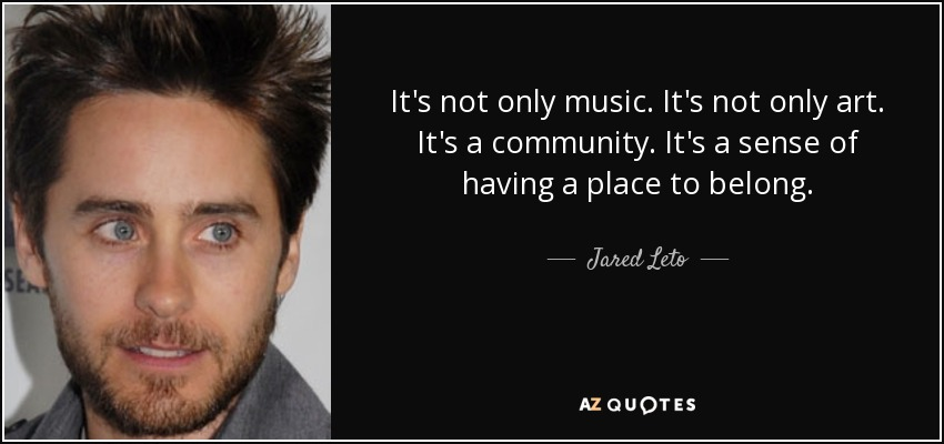 It's not only music. It's not only art. It's a community. It's a sense of having a place to belong. - Jared Leto