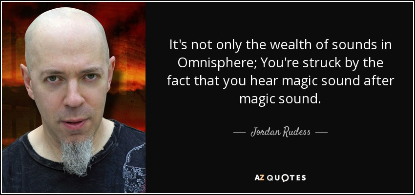 It's not only the wealth of sounds in Omnisphere; You're struck by the fact that you hear magic sound after magic sound. - Jordan Rudess