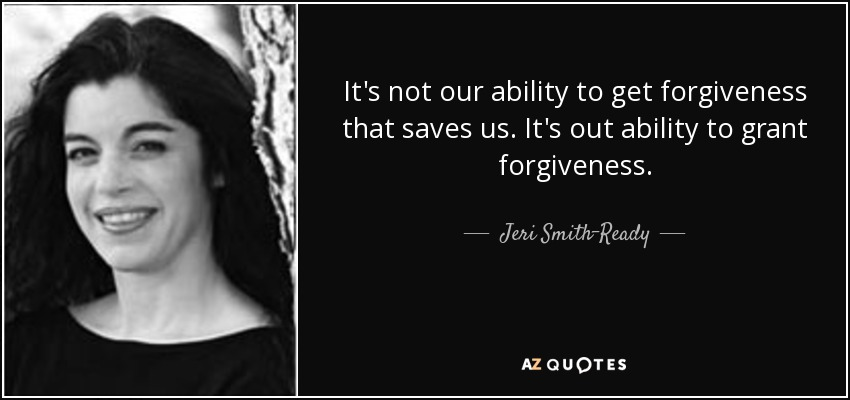 It's not our ability to get forgiveness that saves us. It's out ability to grant forgiveness. - Jeri Smith-Ready