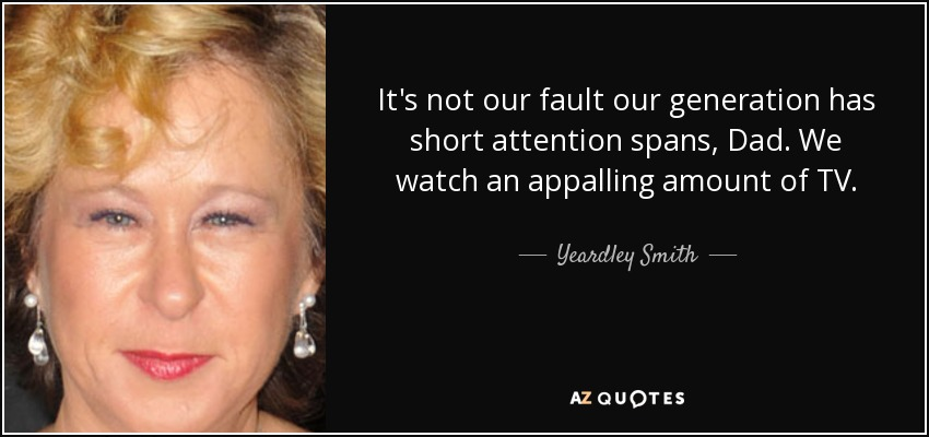 It's not our fault our generation has short attention spans, Dad. We watch an appalling amount of TV. - Yeardley Smith