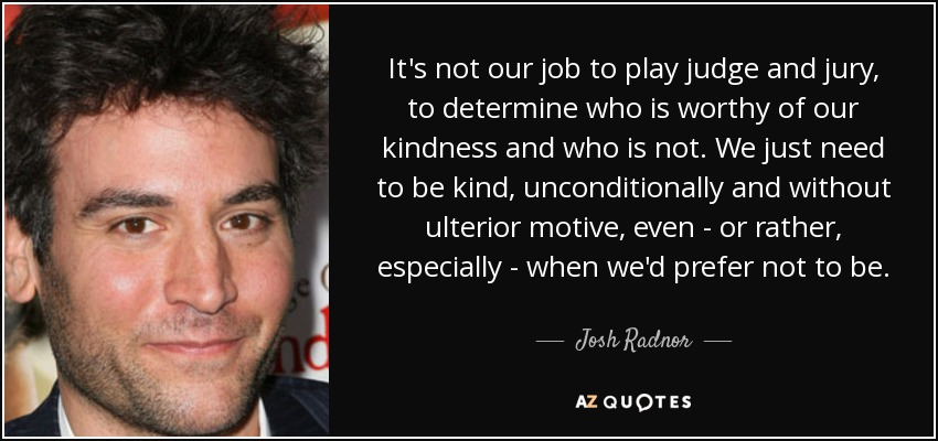 It's not our job to play judge and jury, to determine who is worthy of our kindness and who is not. We just need to be kind, unconditionally and without ulterior motive, even - or rather, especially - when we'd prefer not to be. - Josh Radnor