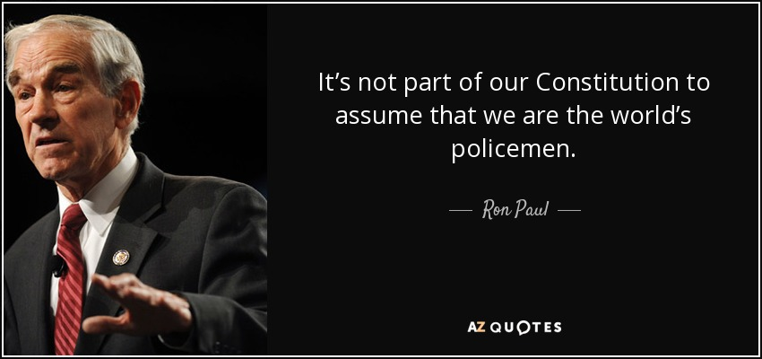 It's not part of our Constitution to assume that we are the world's policemen. - Ron Paul