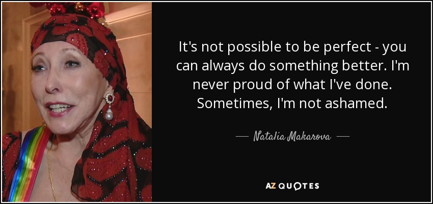 It's not possible to be perfect - you can always do something better. I'm never proud of what I've done. Sometimes, I'm not ashamed. - Natalia Makarova