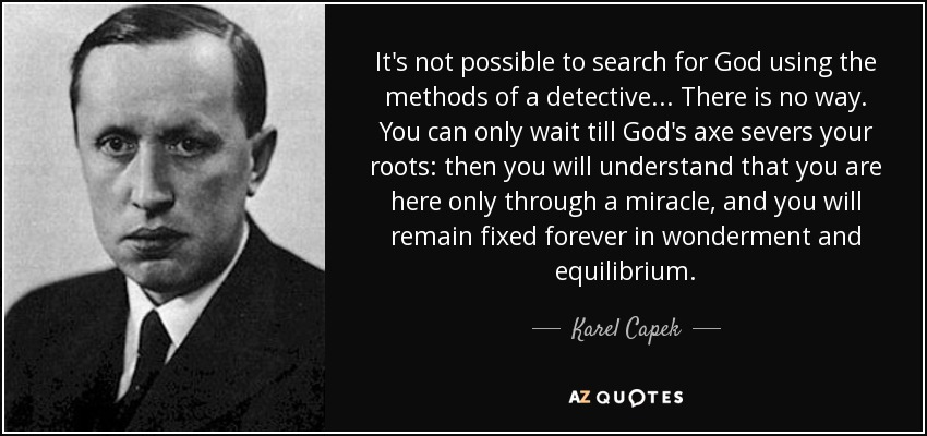 It's not possible to search for God using the methods of a detective... There is no way. You can only wait till God's axe severs your roots: then you will understand that you are here only through a miracle, and you will remain fixed forever in wonderment and equilibrium. - Karel Capek
