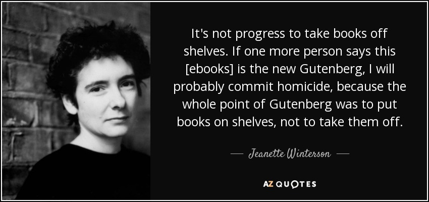 It's not progress to take books off shelves. If one more person says this [ebooks] is the new Gutenberg, I will probably commit homicide, because the whole point of Gutenberg was to put books on shelves, not to take them off. - Jeanette Winterson