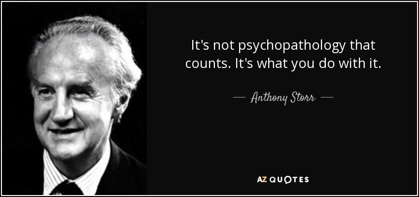 It's not psychopathology that counts. It's what you do with it. - Anthony Storr