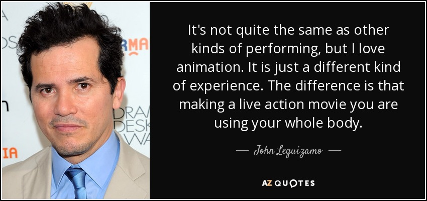It's not quite the same as other kinds of performing, but I love animation. It is just a different kind of experience. The difference is that making a live action movie you are using your whole body. - John Leguizamo