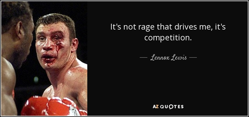 It's not rage that drives me, it's competition. - Lennox Lewis