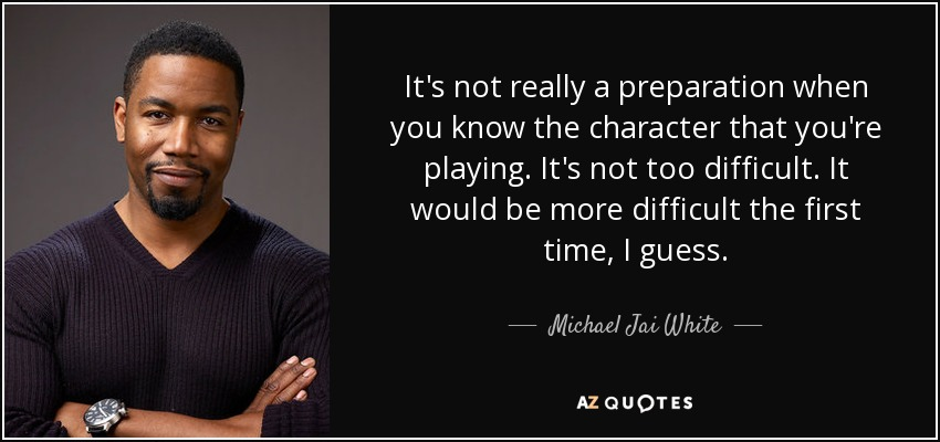It's not really a preparation when you know the character that you're playing. It's not too difficult. It would be more difficult the first time, I guess. - Michael Jai White