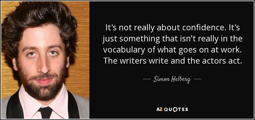 It's not really about confidence. It's just something that isn't really in the vocabulary of what goes on at work. The writers write and the actors act. - Simon Helberg