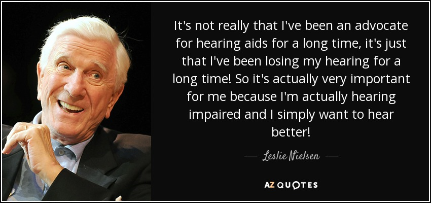 It's not really that I've been an advocate for hearing aids for a long time, it's just that I've been losing my hearing for a long time! So it's actually very important for me because I'm actually hearing impaired and I simply want to hear better! - Leslie Nielsen