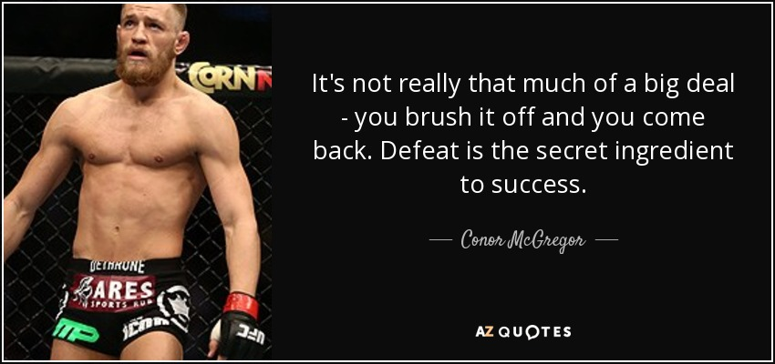 It's not really that much of a big deal - you brush it off and you come back. Defeat is the secret ingredient to success. - Conor McGregor