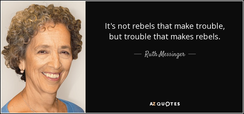 It's not rebels that make trouble, but trouble that makes rebels. - Ruth Messinger