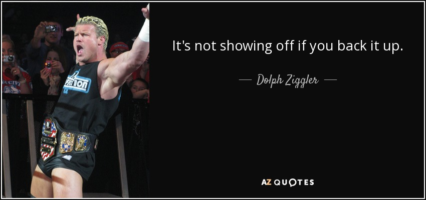 It's not showing off if you back it up. - Dolph Ziggler