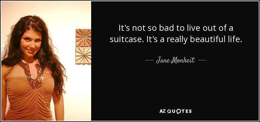 It's not so bad to live out of a suitcase. It's a really beautiful life. - Jane Monheit