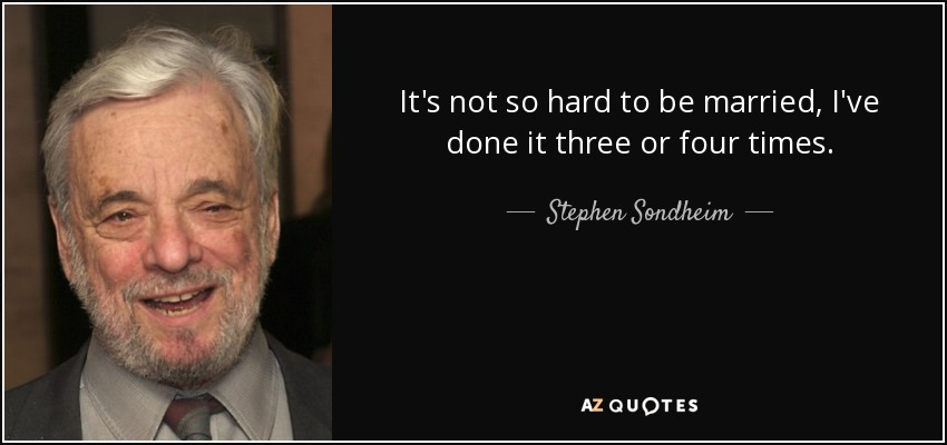It's not so hard to be married, I've done it three or four times. - Stephen Sondheim