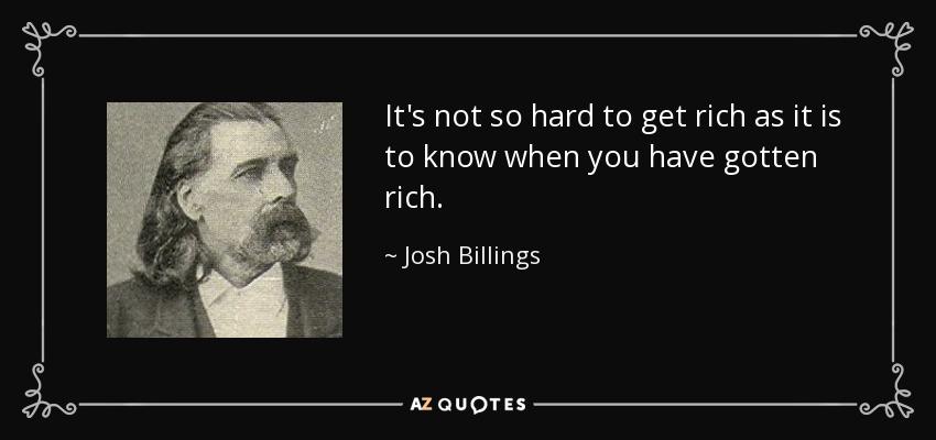 It's not so hard to get rich as it is to know when you have gotten rich. - Josh Billings