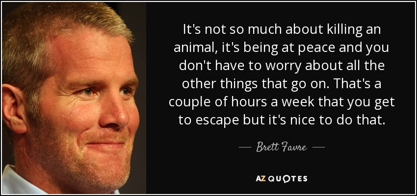 Brett Favre Funny Quotes: Brett Favre Quote: It's Not So Much About Killing An