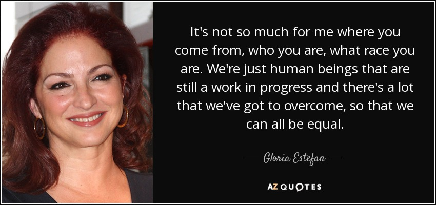 It's not so much for me where you come from, who you are, what race you are. We're just human beings that are still a work in progress and there's a lot that we've got to overcome, so that we can all be equal. - Gloria Estefan