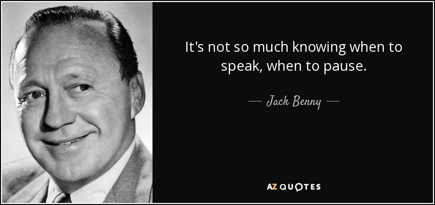 It's not so much knowing when to speak, when to pause. - Jack Benny