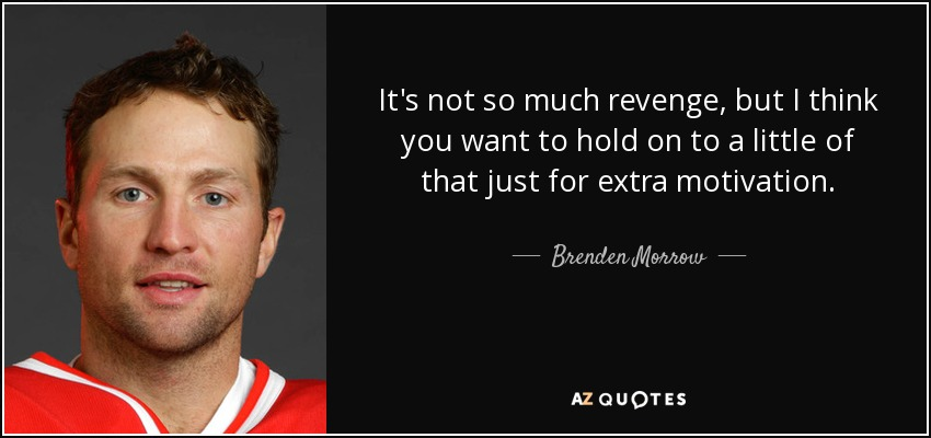 It's not so much revenge, but I think you want to hold on to a little of that just for extra motivation. - Brenden Morrow