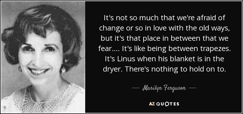 It's not so much that we're afraid of change or so in love with the old ways, but it's that place in between that we fear . . . . It's like being between trapezes. It's Linus when his blanket is in the dryer. There's nothing to hold on to. - Marilyn Ferguson