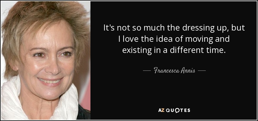 It's not so much the dressing up, but I love the idea of moving and existing in a different time. - Francesca Annis