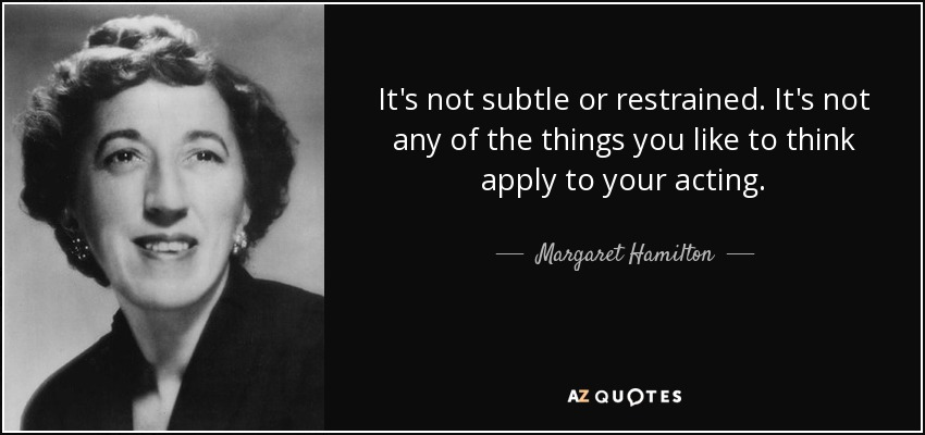 It's not subtle or restrained. It's not any of the things you like to think apply to your acting. - Margaret Hamilton