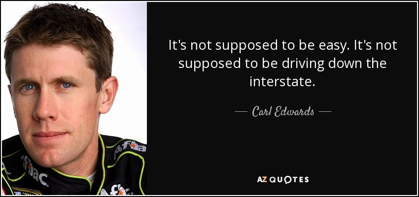 It's not supposed to be easy. It's not supposed to be driving down the interstate. - Carl Edwards