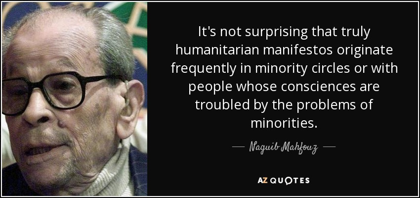 It's not surprising that truly humanitarian manifestos originate frequently in minority circles or with people whose consciences are troubled by the problems of minorities. - Naguib Mahfouz