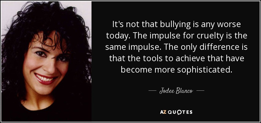 It's not that bullying is any worse today. The impulse for cruelty is the same impulse. The only difference is that the tools to achieve that have become more sophisticated. - Jodee Blanco