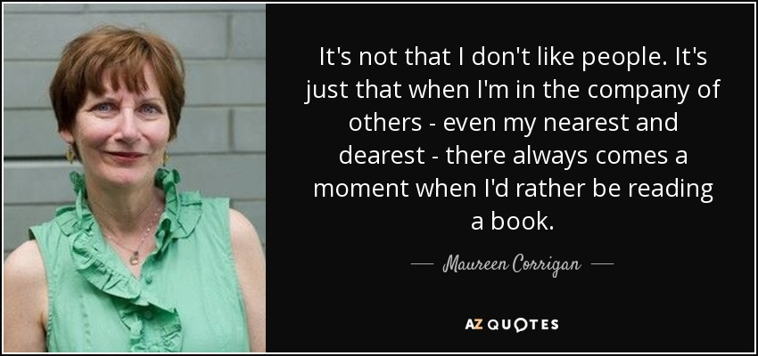 It's not that I don't like people. It's just that when I'm in the company of others - even my nearest and dearest - there always comes a moment when I'd rather be reading a book. - Maureen Corrigan