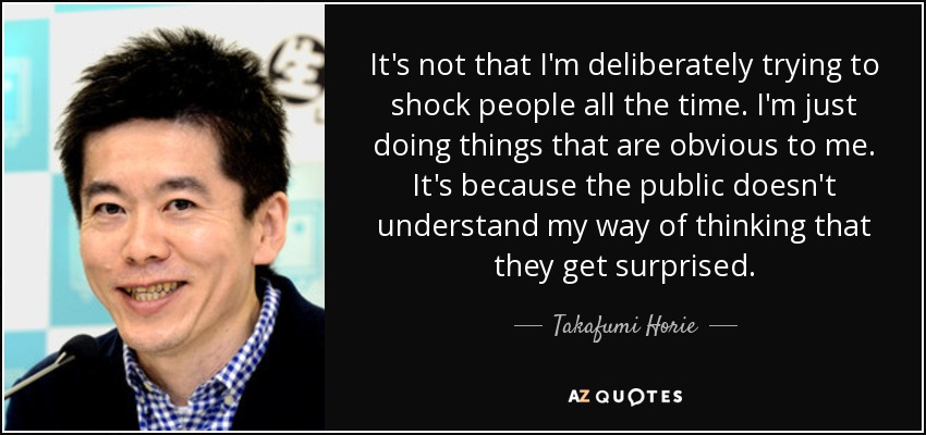 It's not that I'm deliberately trying to shock people all the time. I'm just doing things that are obvious to me. It's because the public doesn't understand my way of thinking that they get surprised. - Takafumi Horie