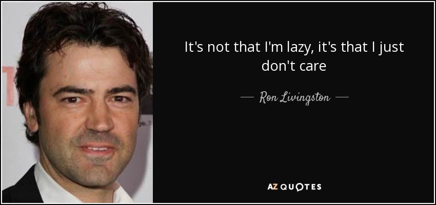 It's not that I'm lazy, it's that I just don't care - Ron Livingston