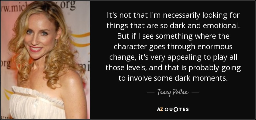 It's not that I'm necessarily looking for things that are so dark and emotional. But if I see something where the character goes through enormous change, it's very appealing to play all those levels, and that is probably going to involve some dark moments. - Tracy Pollan