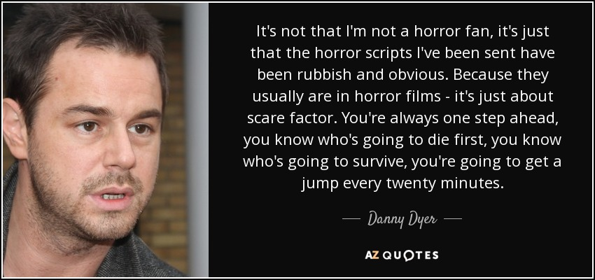 It's not that I'm not a horror fan, it's just that the horror scripts I've been sent have been rubbish and obvious. Because they usually are in horror films - it's just about scare factor. You're always one step ahead, you know who's going to die first, you know who's going to survive, you're going to get a jump every twenty minutes. - Danny Dyer