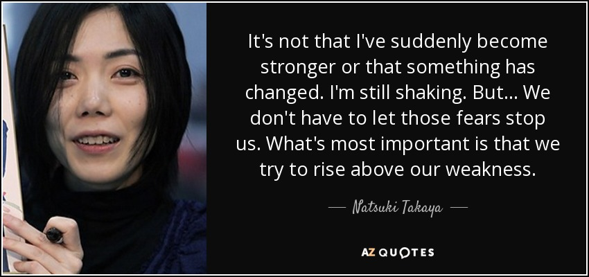 It's not that I've suddenly become stronger or that something has changed. I'm still shaking. But... We don't have to let those fears stop us. What's most important is that we try to rise above our weakness. - Natsuki Takaya