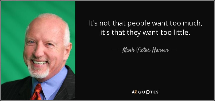 It's not that people want too much, it's that they want too little. - Mark Victor Hansen