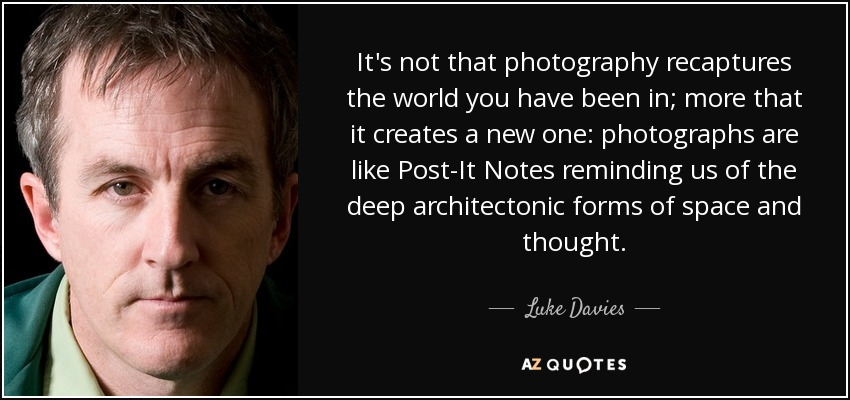 It's not that photography recaptures the world you have been in; more that it creates a new one: photographs are like Post-It Notes reminding us of the deep architectonic forms of space and thought. - Luke Davies