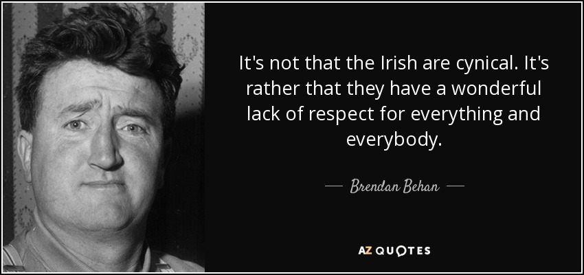 It's not that the Irish are cynical. It's rather that they have a wonderful lack of respect for everything and everybody. - Brendan Behan