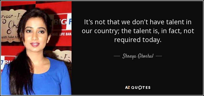 It's not that we don't have talent in our country; the talent is, in fact, not required today. - Shreya Ghoshal